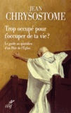 Jean Chrysostome - Trop occupé pour t'occuper de ta vie ? - Le guide au quotidien d'un Père de l'Eglise.