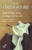 Jean Chrysostome et  Jean chrysostome - Trop occupé pour t'occuper de ta vie ? - Le guide au quotidien d'un Père de l'Église.