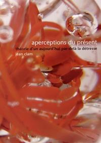 Jean Clam - Aperceptions du présent - Théorie d'un aujourd'hui par-delà la détresse.