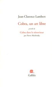 Jean-Clarence Lambert et Pierre Alechinsky - Cobra, un art libre - Précédé de Cobra dans le rétroviseur.