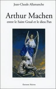 Jean-Claude Allamanche - Arthur Machen - Entre le saint Graal et le dieu Pan.