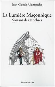 Jean-Claude Allamanche - La lumière maçonnique sortant des ténèbres - Traditions ésotériques.