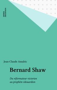 Jean-Claude Amalric - Bernard Shaw - du réformateur victorien au prophète édouardien.