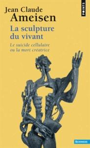 Jean-Claude Ameisen - La sculpture du vivant - Le suicide cellulaire ou la mort créatrice.