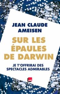 Jean-Claude Ameisen - Sur les épaules de Darwin sur les épaules des géants - Je t'offrirai des spectacles admirables.