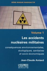 Jean-Claude Amiard - Les accidents nucléaires militaires - Tome 1, Conséquences environnementales, écologiques, sanitaires et socio-économiques.
