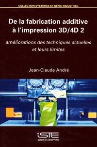 Jean-Claude André - De la fabrication additive à l'impression 3D-4D 2 - Améliorations des techniques actuelles et leurs limites.