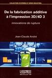 Jean-Claude André - De la fabrication additive à l'impression 3D-4D 3 - Innovations de rupture.