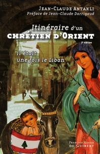 Jean-Claude Antakli - Itinéraire d'un chrétien d'Orient - Il était une fois le Liban !.