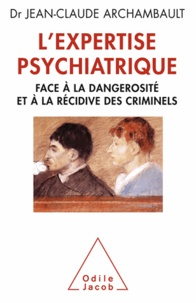 Jean-Claude Archambault - Expertise psychiatrique (L') - Face à la dangerosité et à la récidive des criminels.
