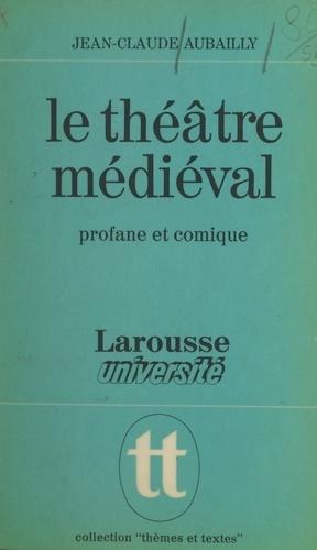 Le théâtre médiéval. Profane et comique, la naissance d'un art