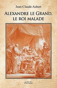 Jean-Claude Aubert - Alexandre le Grand, le roi malade.