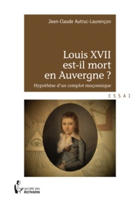Jean-Claude Autruc-Laurencon - Louis XVII est-il mort en Auvergne ?.