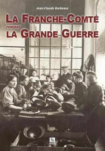 Jean-Claude Barbeaux - La Franche-Comté pendant la Grande Guerre.
