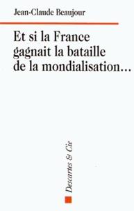 Jean-Claude Beaujour - Et si la France gagnait la bataille de la mondialisation....