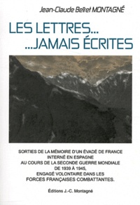 Jean-Claude Beïret Montagné - Les lettres... jamais écrites - Sorties de la mémoire d'un Résistant Evadé de France, interné en Espagne, engagé volontaire pendant la seconde Guerre Mondiale.