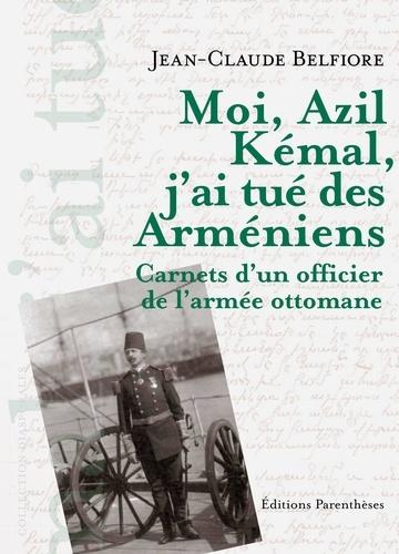 Jean-Claude Belfiore - Moi, Azil Kémal, j'ai tué des Arméniens - Carnet d'un officier de l'armée ottomane.