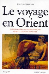 Jean-Claude Berchet - Le voyage en orient - Anthologie des voyageurs français dans le levant au XIXème siècle.