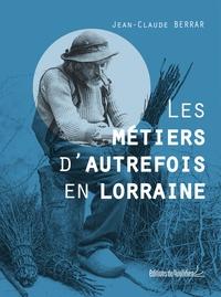 Jean-Claude Berrar - Les métiers d'autrefois en Lorraine.