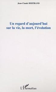 Jean-Claude Bertrand - Un regard d'aujourd'hui sur la vie, la mort, l'evolution.
