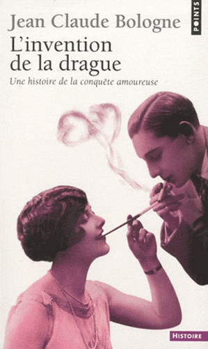 Jean-Claude Bologne - L'invention de la drague - Une histoire de la conquête amoureuse.