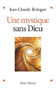 Jean-Claude Bologne - Une mystique sans Dieu.