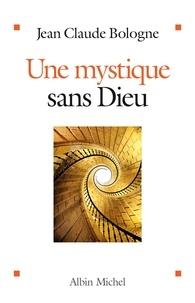 Jean Claude Bologne - Une mystique sans Dieu.