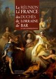 Jean-Claude Bonnefont et Françoise Boquillon - La réunion à la France des duchés de Lorraine et de Bar et ses conséquences.