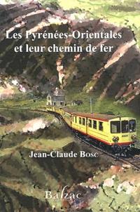 Jean-Claude Bosc - Les Pyrénées-Orientales et leur chemin de fer.