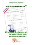 Jean-Claude Bossard - Maire ou terroriste ? - L'histoire d'un élu normal dans une démocratie devenue anormale.