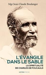 Jean-Claude Boulanger - L'Evangile dans le sable - La spiritualité de Charles de Foucauld.