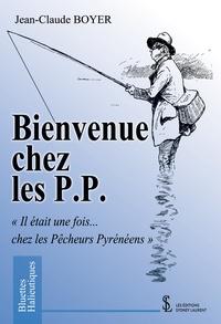 """Jean-Claude Boyer - Bienvenue chez les P. P. - """"Il était une fois… chez les Pêcheurs Pyrénéens""""."""