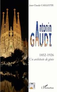 Jean-Claude Caillette - Antonin Gaudi (1852-1926) - Un architecte de génie.