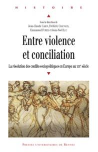 Jean-Claude Caron et Frédéric Chauvaud - Entre violence et conciliation - La résolution des conflits sociopolitiques en Europe au XIXe siècle.