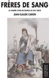 Jean-Claude Caron - Frères de sang - La guerre civile en France au XIXe siècle.