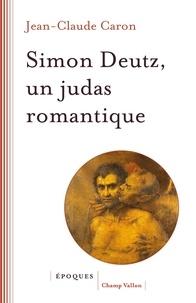 Jean-Claude Caron - Simon Deutz, un Judas romantique.