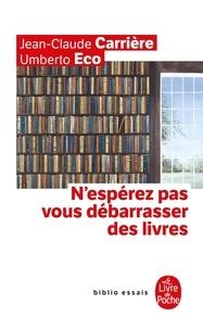 Jean-Claude Carrière et Umberto Eco - N'espérez pas vous débarrasser des livres.