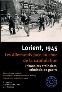 Jean-Claude Catherine et Hubertus Michling - Lorient, 1945, les Allemands face au choc de la capitulation - Prisonniers ordinaires, criminels de guerre.