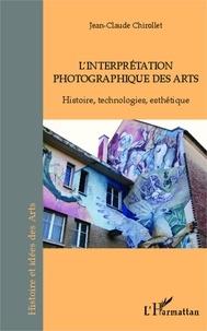 Jean-Claude Chirollet - L'interprétation photographique des arts - Histoire, technologies, esthétique.
