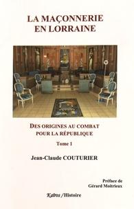 Jean-Claude Couturier - La Maçonnerie en Lorraine - Tome 1, Des origines au combat pour la République (1762-1906).