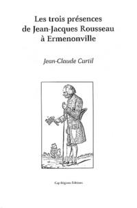 Jean-Claude Curtil - Les trois présences de Jean-Jacques Rousseau à Ermenonville.