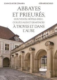 Jean-Claude Czmara et Gérard Schild - Abbayes et prieurés, couvents, hôtels-Dieu, collégiales et ermitages à Troyes et dans l'Aube.