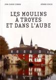 Jean-Claude Czmara et Gérard Schild - Les moulins à Troyes et dans l'Aube.