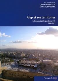 Jean-Claude David et Thierry Boissière - Alep et ses territoires - Fabrique et politique d'une ville (1868-2011).