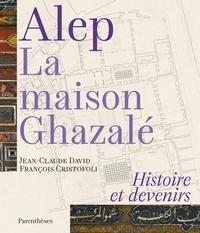 Jean-Claude David et François Cristofoli - Alep, la maison Ghazalé - Histoire et devenirs.