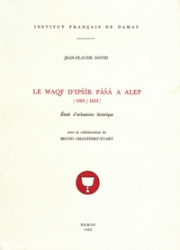 Jean-Claude David - Le Waqf d'Ipšīr Pāšā à Alep (1063-1653) - Étude d'urbanisme historique.