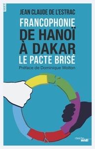 Jean-Claude de L'Estrac - Francophonie : de Hanoï à Dakar - Le pacte brisé.