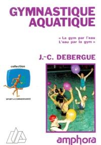 Jean-Claude Debergue - Gymnastique aquatique - La gym par l'eau, l'eau par la gym.