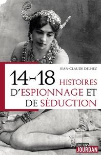 Jean-Claude Delhez - 14-18 : histoires d'espionnage et de séduction.