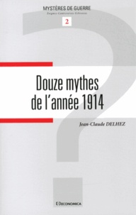 Jean-Claude Delhez - Douze mythes de l'année 1914.